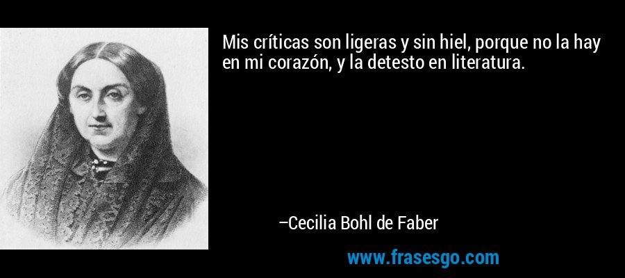 Mis críticas son ligeras y sin hiel, porque no la hay en mi corazón, y la detesto en literatura. – Cecilia Bohl de Faber