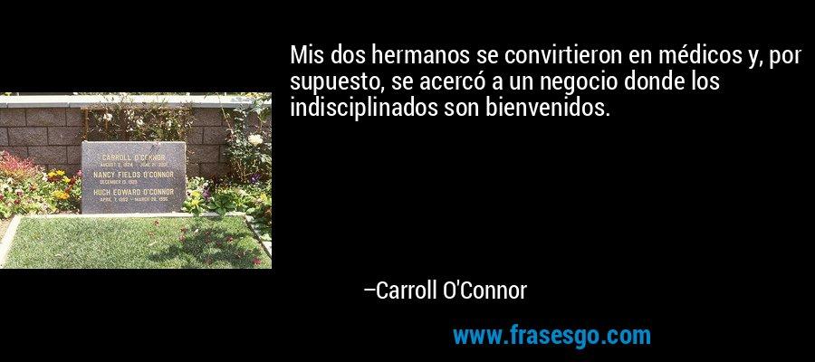 Mis dos hermanos se convirtieron en médicos y, por supuesto, se acercó a un negocio donde los indisciplinados son bienvenidos. – Carroll O'Connor