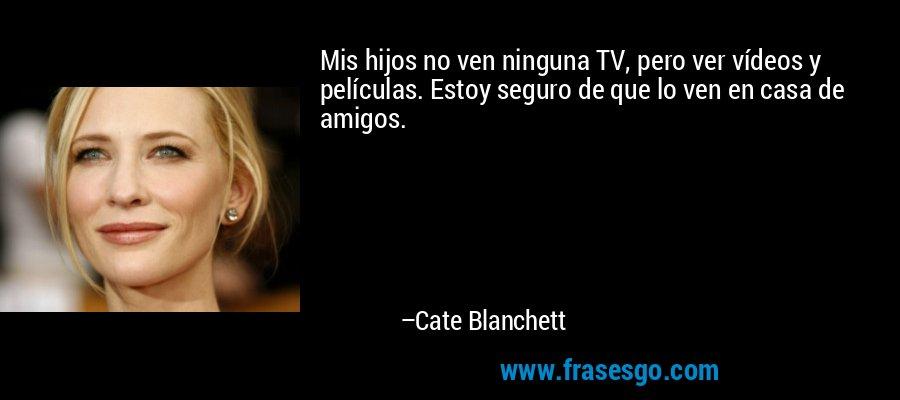 Mis hijos no ven ninguna TV, pero ver vídeos y películas. Estoy seguro de que lo ven en casa de amigos. – Cate Blanchett