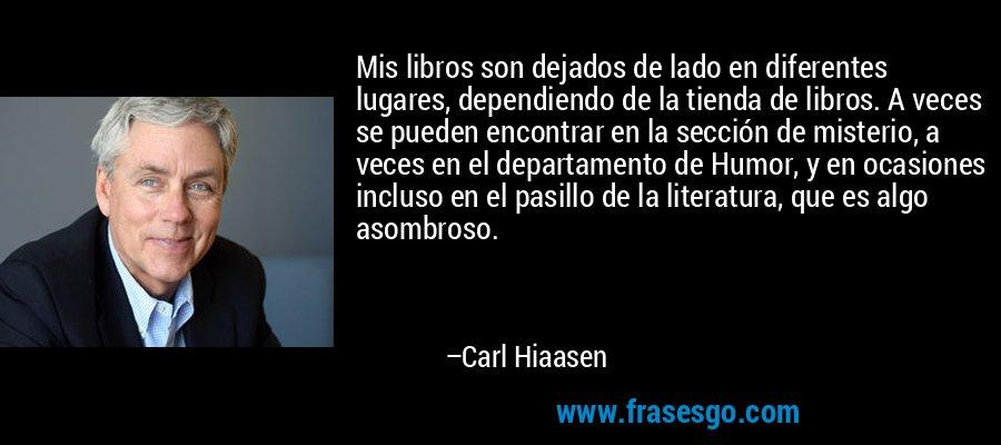 Mis libros son dejados de lado en diferentes lugares, dependiendo de la tienda de libros. A veces se pueden encontrar en la sección de misterio, a veces en el departamento de Humor, y en ocasiones incluso en el pasillo de la literatura, que es algo asombroso. – Carl Hiaasen