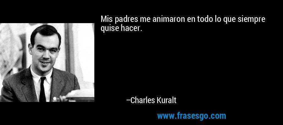 Mis padres me animaron en todo lo que siempre quise hacer. – Charles Kuralt