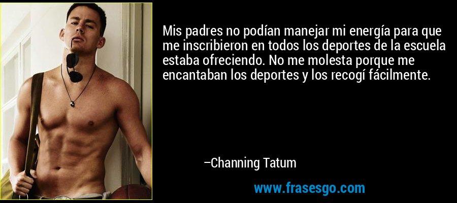 Mis padres no podían manejar mi energía para que me inscribieron en todos los deportes de la escuela estaba ofreciendo. No me molesta porque me encantaban los deportes y los recogí fácilmente. – Channing Tatum