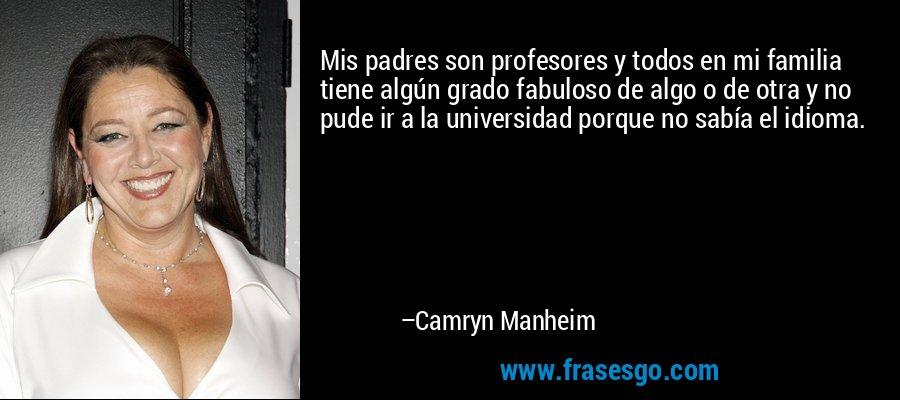 Mis padres son profesores y todos en mi familia tiene algún grado fabuloso de algo o de otra y no pude ir a la universidad porque no sabía el idioma. – Camryn Manheim