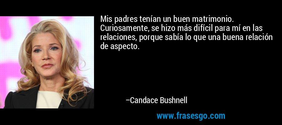 Mis padres tenían un buen matrimonio. Curiosamente, se hizo más difícil para mí en las relaciones, porque sabía lo que una buena relación de aspecto. – Candace Bushnell