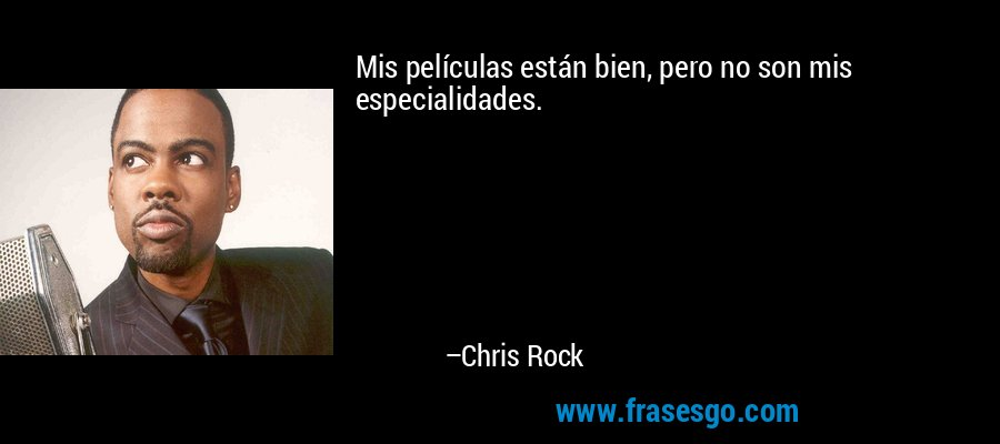Mis películas están bien, pero no son mis especialidades. – Chris Rock