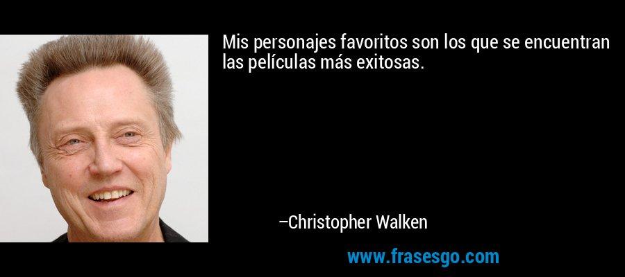 Mis personajes favoritos son los que se encuentran las películas más exitosas. – Christopher Walken
