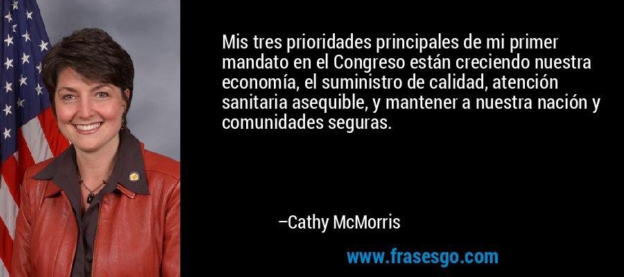 Mis tres prioridades principales de mi primer mandato en el Congreso están creciendo nuestra economía, el suministro de calidad, atención sanitaria asequible, y mantener a nuestra nación y comunidades seguras. – Cathy McMorris