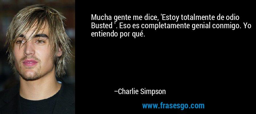 Mucha gente me dice, 'Estoy totalmente de odio Busted '. Eso es completamente genial conmigo. Yo entiendo por qué. – Charlie Simpson