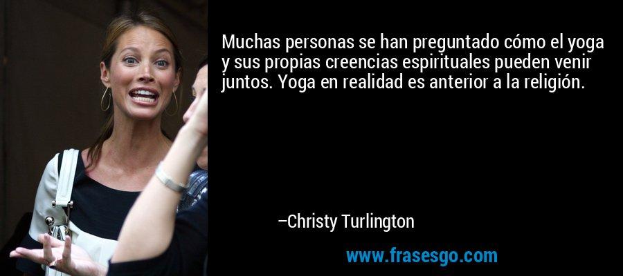 Muchas personas se han preguntado cómo el yoga y sus propias creencias espirituales pueden venir juntos. Yoga en realidad es anterior a la religión. – Christy Turlington