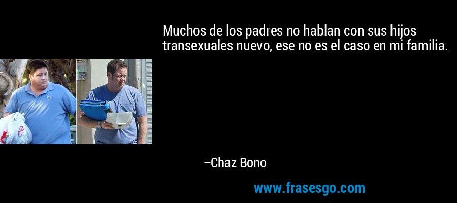 Muchos de los padres no hablan con sus hijos transexuales nuevo, ese no es el caso en mi familia. – Chaz Bono