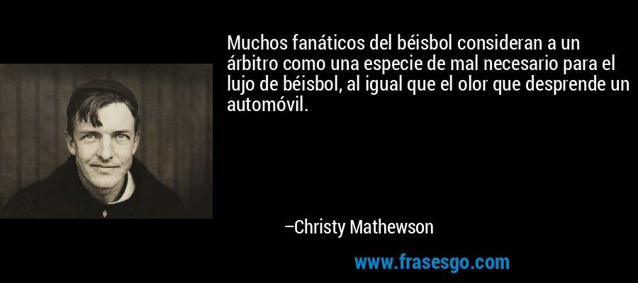Muchos fanáticos del béisbol consideran a un árbitro como una especie de mal necesario para el lujo de béisbol, al igual que el olor que desprende un automóvil. – Christy Mathewson