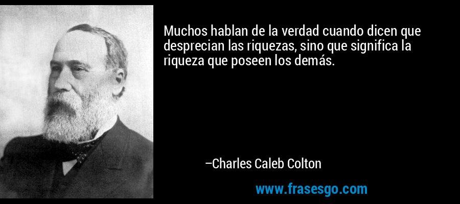 Muchos hablan de la verdad cuando dicen que desprecian las riquezas, sino que significa la riqueza que poseen los demás. – Charles Caleb Colton