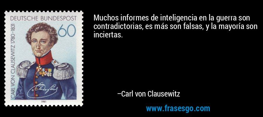 Muchos informes de inteligencia en la guerra son contradictorias, es más son falsas, y la mayoría son inciertas. – Carl von Clausewitz