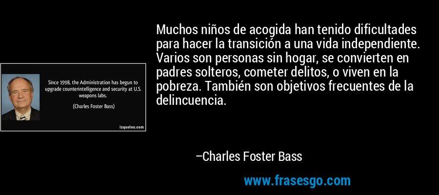 Muchos niños de acogida han tenido dificultades para hacer la transición a una vida independiente. Varios son personas sin hogar, se convierten en padres solteros, cometer delitos, o viven en la pobreza. También son objetivos frecuentes de la delincuencia. – Charles Foster Bass
