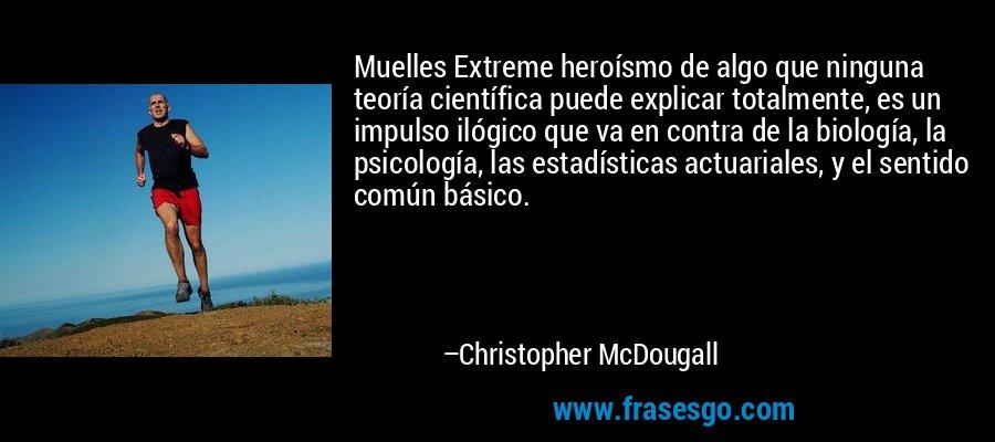 Muelles Extreme heroísmo de algo que ninguna teoría científica puede explicar totalmente, es un impulso ilógico que va en contra de la biología, la psicología, las estadísticas actuariales, y el sentido común básico. – Christopher McDougall