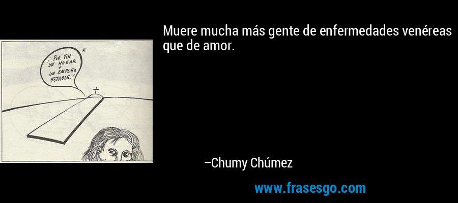 Muere mucha más gente de enfermedades venéreas que de amor.  – Chumy Chúmez