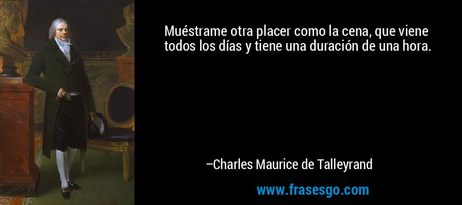 Muéstrame otra placer como la cena, que viene todos los días y tiene una duración de una hora. – Charles Maurice de Talleyrand