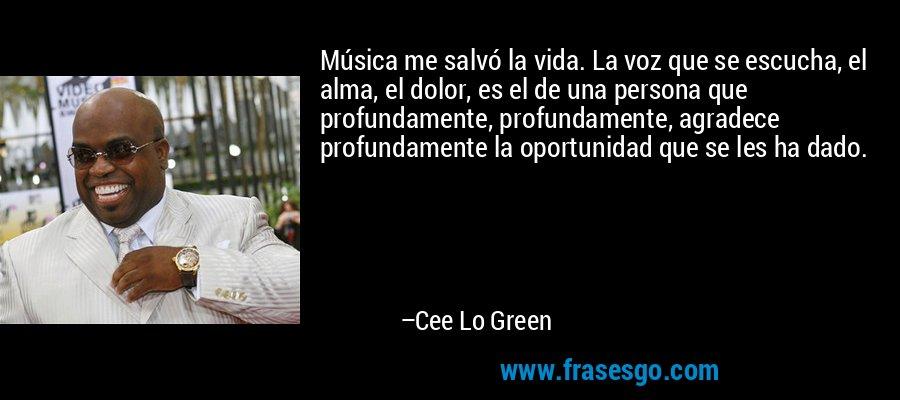 Música me salvó la vida. La voz que se escucha, el alma, el dolor, es el de una persona que profundamente, profundamente, agradece profundamente la oportunidad que se les ha dado. – Cee Lo Green