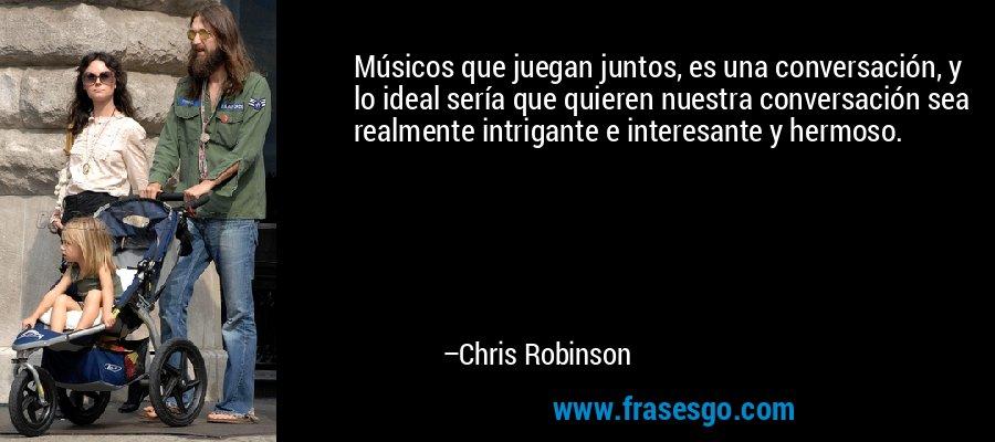 Músicos que juegan juntos, es una conversación, y lo ideal sería que quieren nuestra conversación sea realmente intrigante e interesante y hermoso. – Chris Robinson