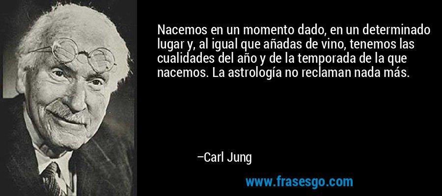 Nacemos en un momento dado, en un determinado lugar y, al igual que añadas de vino, tenemos las cualidades del año y de la temporada de la que nacemos. La astrología no reclaman nada más. – Carl Jung