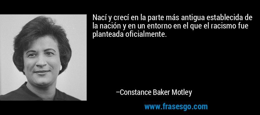 Nací y crecí en la parte más antigua establecida de la nación y en un entorno en el que el racismo fue planteada oficialmente. – Constance Baker Motley
