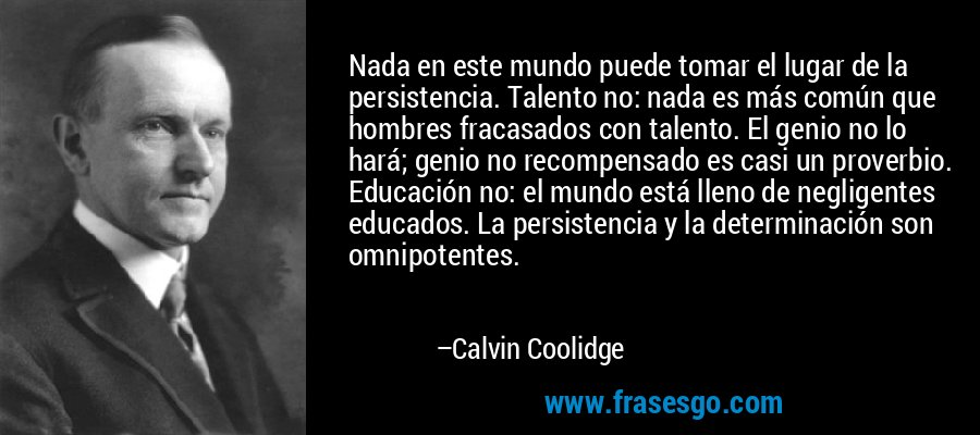 Nada en este mundo puede tomar el lugar de la persistencia. Talento no: nada es más común que hombres fracasados con talento. El genio no lo hará; genio no recompensado es casi un proverbio. Educación no: el mundo está lleno de negligentes educados. La persistencia y la determinación son omnipotentes. – Calvin Coolidge