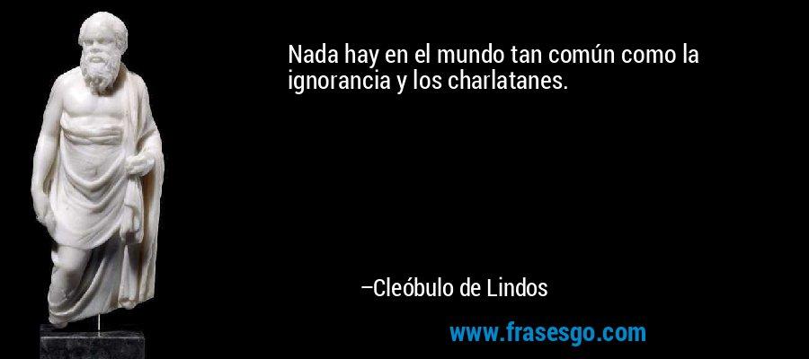 Nada hay en el mundo tan común como la ignorancia y los charlatanes. – Cleóbulo de Lindos