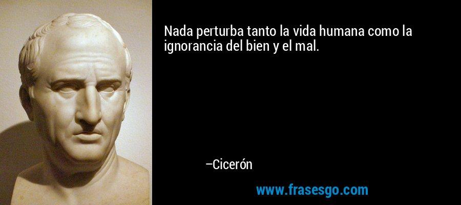Nada perturba tanto la vida humana como la ignorancia del bien y el mal. – Cicerón