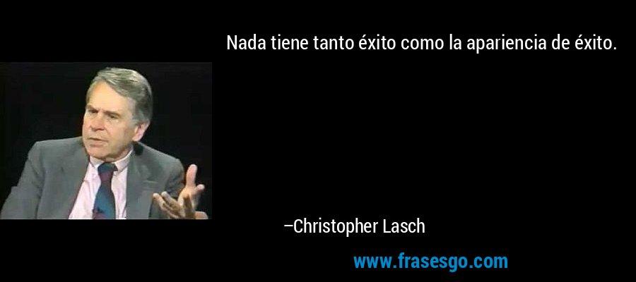 Nada tiene tanto éxito como la apariencia de éxito. – Christopher Lasch