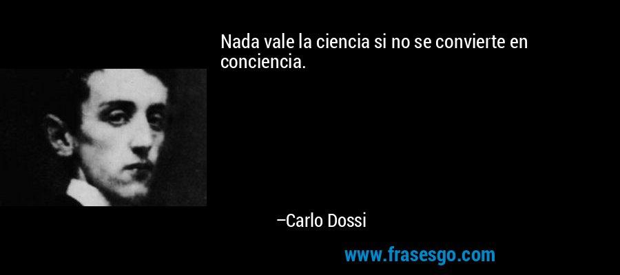 Nada vale la ciencia si no se convierte en conciencia. – Carlo Dossi