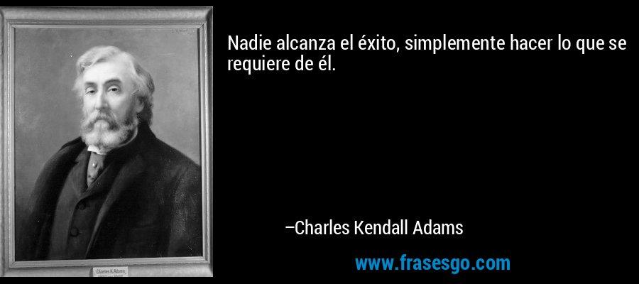 Nadie alcanza el éxito, simplemente hacer lo que se requiere de él. – Charles Kendall Adams