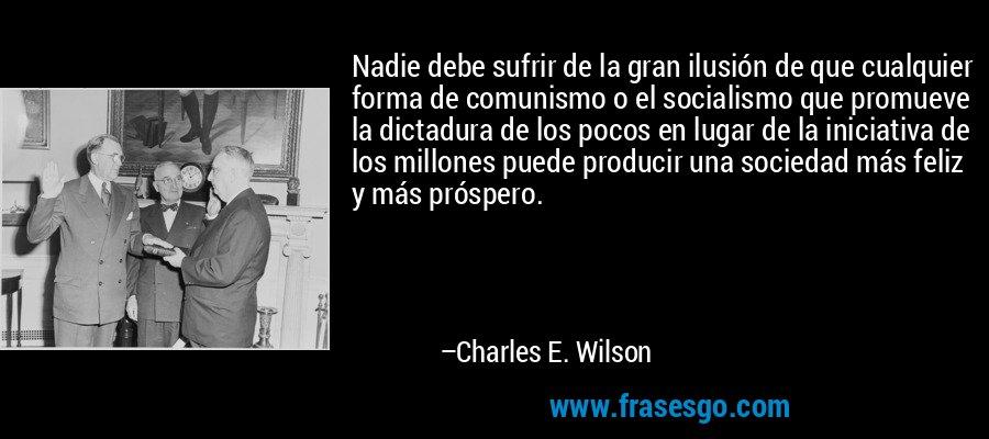 Nadie debe sufrir de la gran ilusión de que cualquier forma de comunismo o el socialismo que promueve la dictadura de los pocos en lugar de la iniciativa de los millones puede producir una sociedad más feliz y más próspero. – Charles E. Wilson