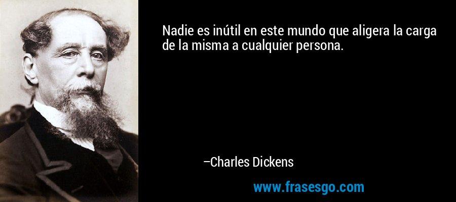 Nadie es inútil en este mundo que aligera la carga de la misma a cualquier persona. – Charles Dickens