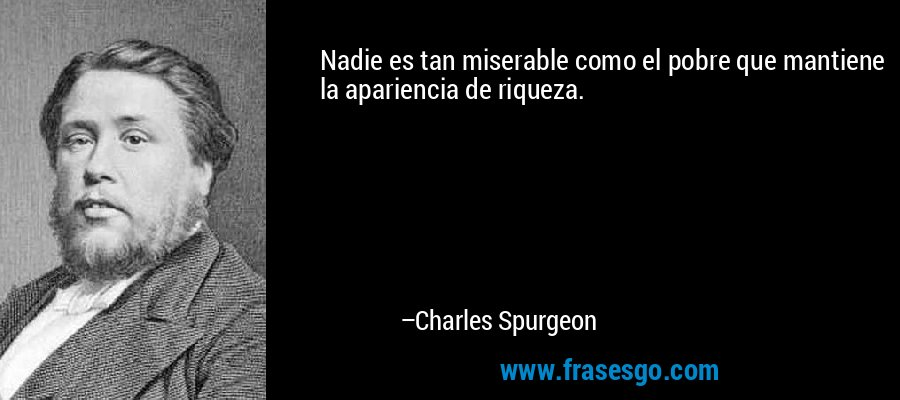 Nadie es tan miserable como el pobre que mantiene la apariencia de riqueza. – Charles Spurgeon
