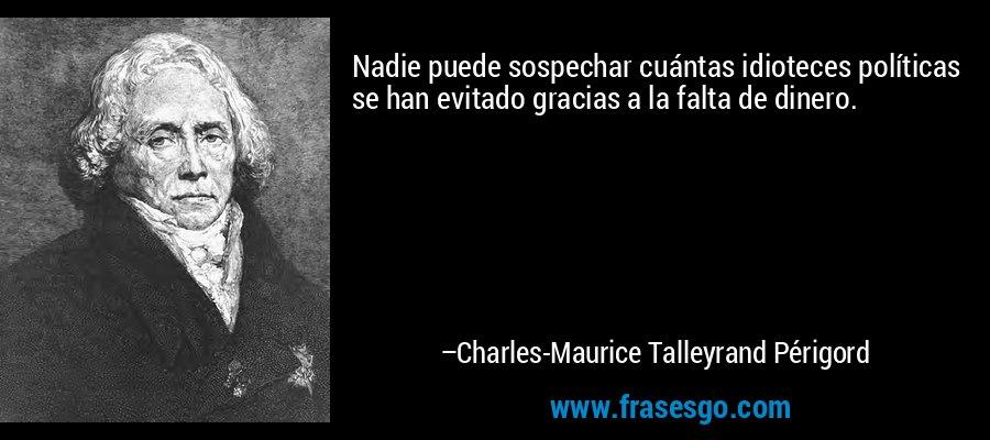 Nadie puede sospechar cuántas idioteces políticas se han evitado gracias a la falta de dinero. – Charles-Maurice Talleyrand Périgord