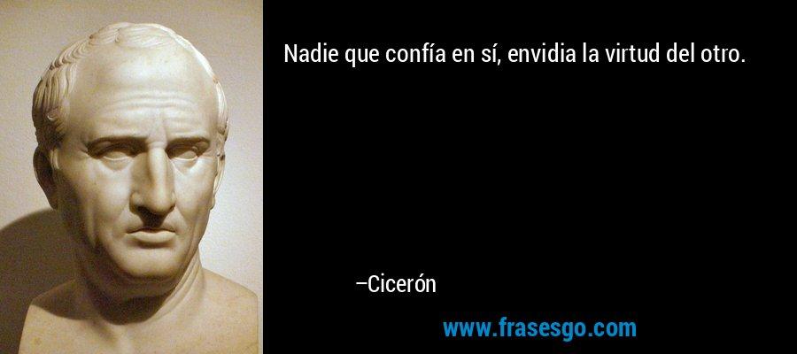 Nadie que confía en sí, envidia la virtud del otro. – Cicerón