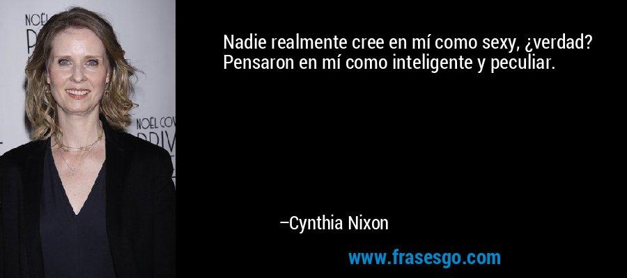 Nadie realmente cree en mí como sexy, ¿verdad? Pensaron en mí como inteligente y peculiar. – Cynthia Nixon