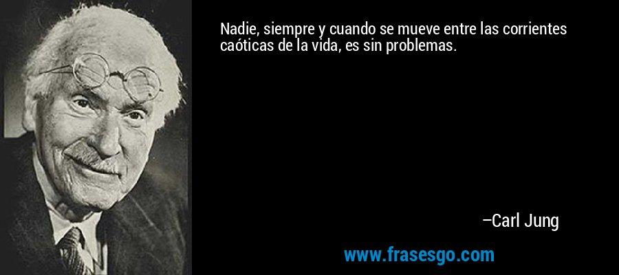 Nadie, siempre y cuando se mueve entre las corrientes caóticas de la vida, es sin problemas. – Carl Jung