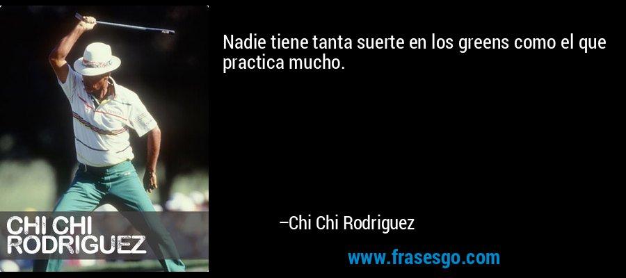 Nadie tiene tanta suerte en los greens como el que practica mucho. – Chi Chi Rodriguez