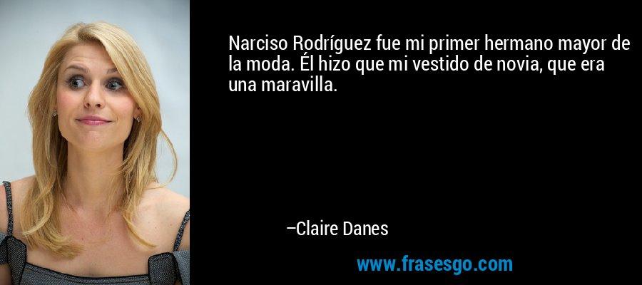Narciso Rodríguez fue mi primer hermano mayor de la moda. Él hizo que mi vestido de novia, que era una maravilla. – Claire Danes
