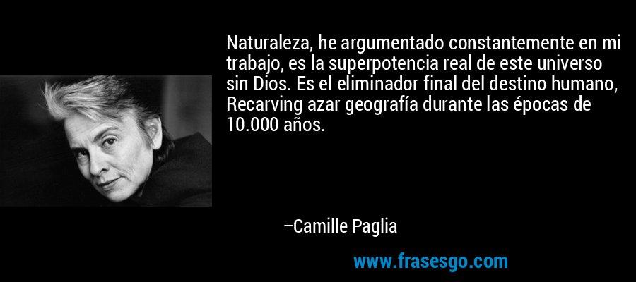 Naturaleza, he argumentado constantemente en mi trabajo, es la superpotencia real de este universo sin Dios. Es el eliminador final del destino humano, Recarving azar geografía durante las épocas de 10.000 años. – Camille Paglia