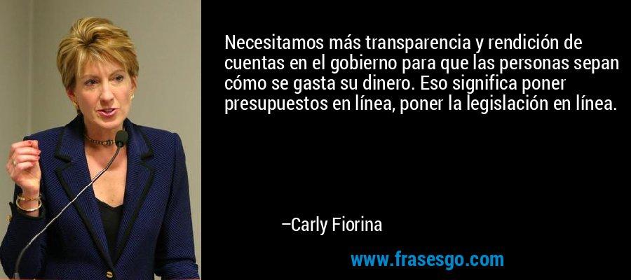 Necesitamos más transparencia y rendición de cuentas en el gobierno para que las personas sepan cómo se gasta su dinero. Eso significa poner presupuestos en línea, poner la legislación en línea. – Carly Fiorina
