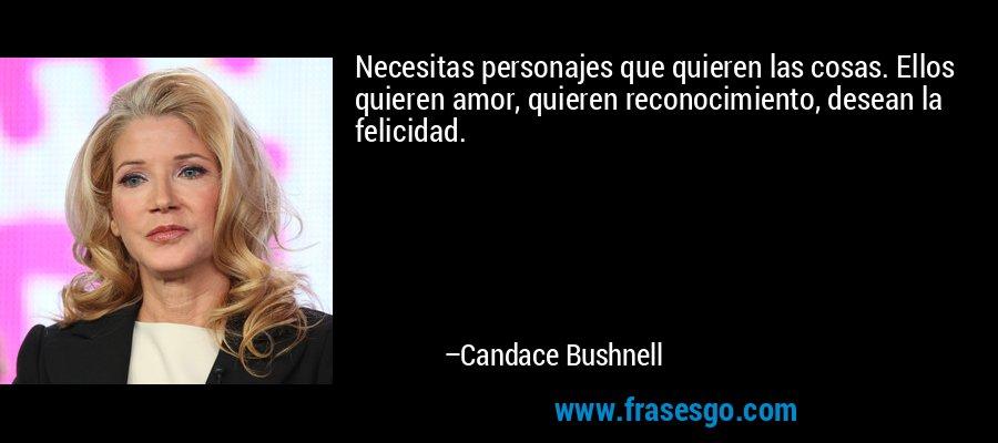 Necesitas personajes que quieren las cosas. Ellos quieren amor, quieren reconocimiento, desean la felicidad. – Candace Bushnell