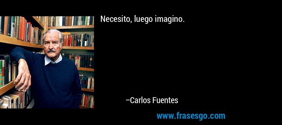 Necesito, luego imagino. – Carlos Fuentes