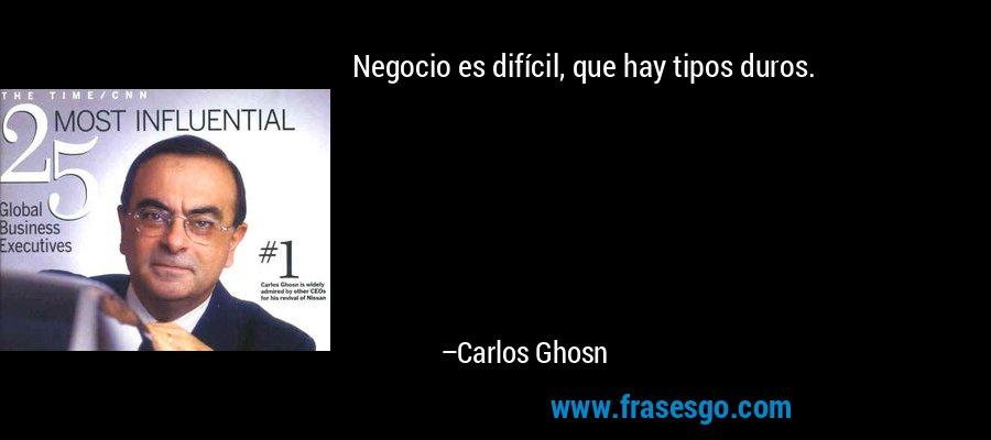 Negocio es difícil, que hay tipos duros. – Carlos Ghosn