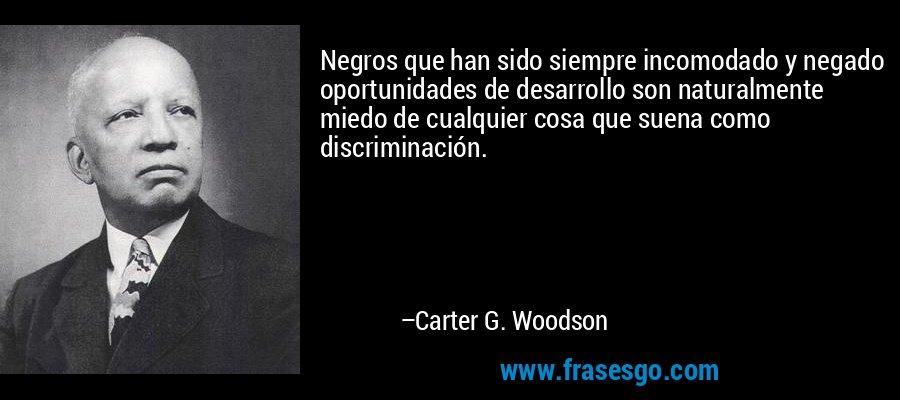 Negros que han sido siempre incomodado y negado oportunidades de desarrollo son naturalmente miedo de cualquier cosa que suena como discriminación. – Carter G. Woodson