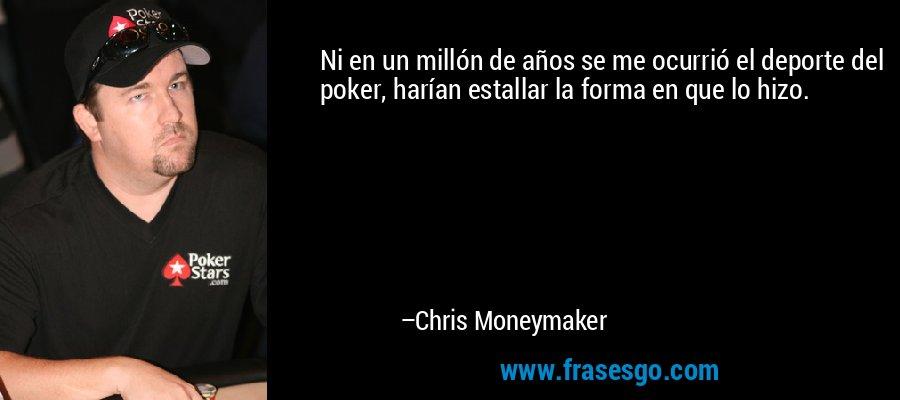 Ni en un millón de años se me ocurrió el deporte del poker, harían estallar la forma en que lo hizo. – Chris Moneymaker