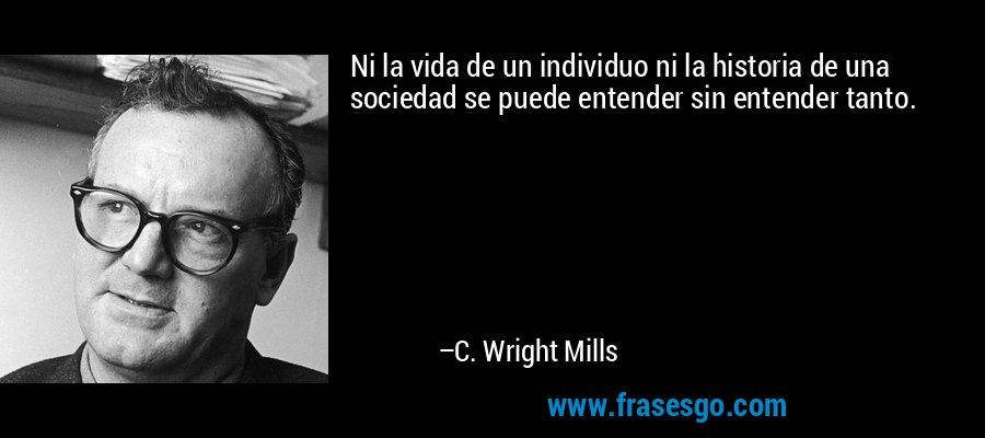 Ni la vida de un individuo ni la historia de una sociedad se puede entender sin entender tanto. – C. Wright Mills