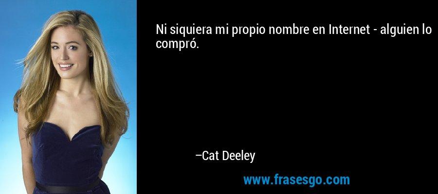 Ni siquiera mi propio nombre en Internet - alguien lo compró. – Cat Deeley