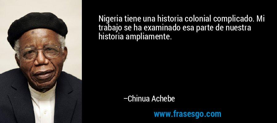 Nigeria tiene una historia colonial complicado. Mi trabajo se ha examinado esa parte de nuestra historia ampliamente. – Chinua Achebe